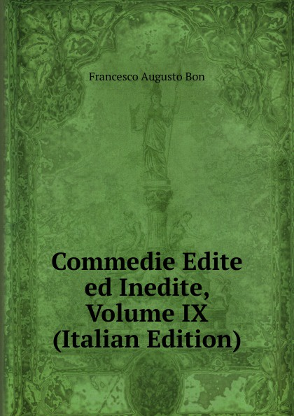 Francesco Augusto Bon Commedie Edite ed Inedite, Volume IX (Italian Edition) alberto nota commedie edite ed inedite volumes 3 4