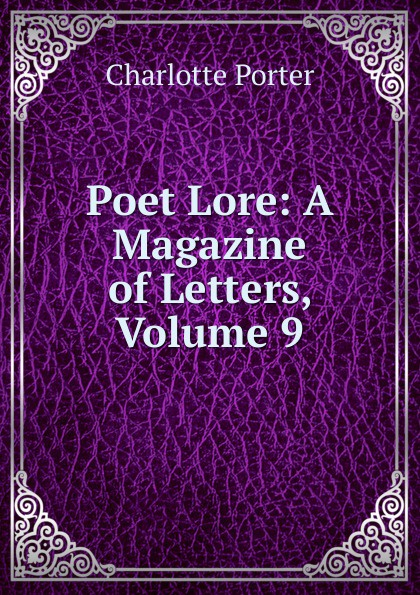 Charlotte Porter Poet Lore: A Magazine of Letters, Volume 9 flowers 9 letters