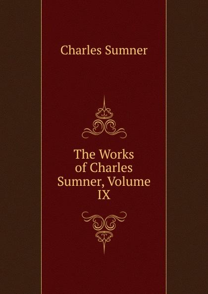 Charles Sumner The Works of Charles Sumner, Volume IX charles sumner white slavery in the barbary states