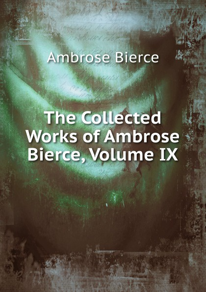 Bierce Ambrose The Collected Works of Ambrose Bierce, Volume IX the collected works of ambrose bierce volume v