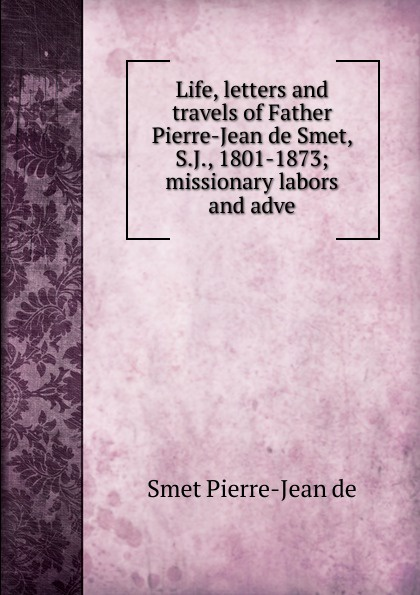 Smet Pierre-Jean de Life, letters and travels of Father Smet, S.J., 1801-1873; missionary labors adve
