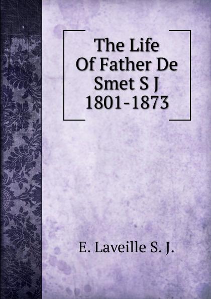 E. Laveille S. J. The Life Of Father De Smet S J 1801-1873