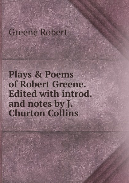 Robert Greene Plays . Poems of Robert Greene. Edited with introd. and notes by J. Churton Collins. greene j st mum s list