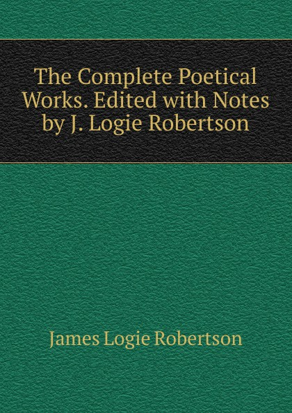 James Logie Robertson The Complete Poetical Works. Edited with Notes by J. Logie Robertson james robertson the fanatic