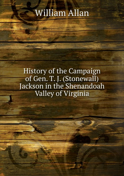 William Allan History of the Campaign of Gen. T. J. (Stonewall) Jackson in the Shenandoah Valley of Virginia robert lewis dabney life and campaigns of lieut gen thomas j jackson stonewall jackson
