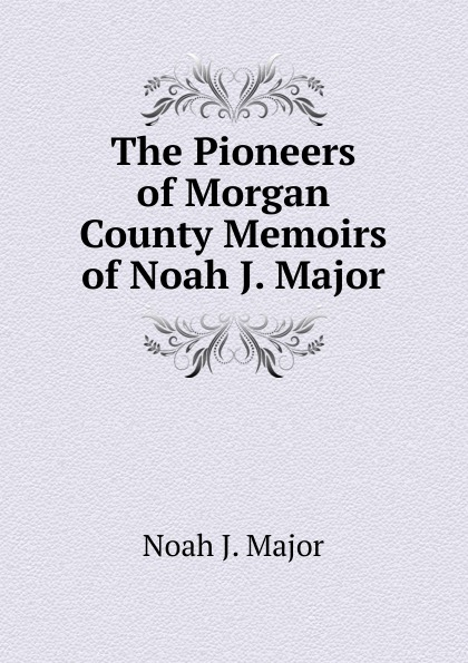 Noah J. Major The Pioneers of Morgan County Memoirs of Noah J. Major noah