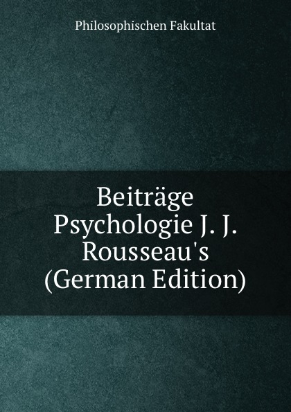 Philosophischen Fakultat Beitrage Psychologie J. J. Rousseau.s (German Edition) philosophischen fakultat beitrage psychologie j j rousseau s german edition