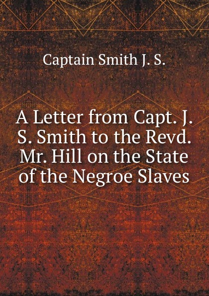 Captain Smith J. S. A Letter from Capt. J. S. Smith to the Revd. Mr. Hill on the State of the Negroe Slaves elliott smith elliott smith from a basement on the hill 2 lp