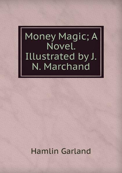 Hamlin Garland Money Magic; A Novel. Illustrated by J.N. Marchand garland hamlin money magic a novel