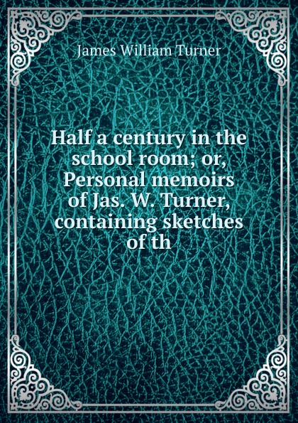 James William Turner Half a century in the school room; or, Personal memoirs of Jas. W. Turner, containing sketches of th