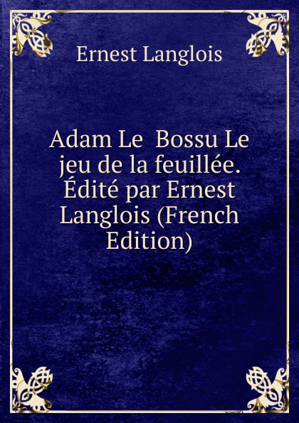Ernest Langlois Adam Le Bossu Le jeu de la feuillee. Edite par Ernest Langlois (French Edition) adolphe adam le toreador