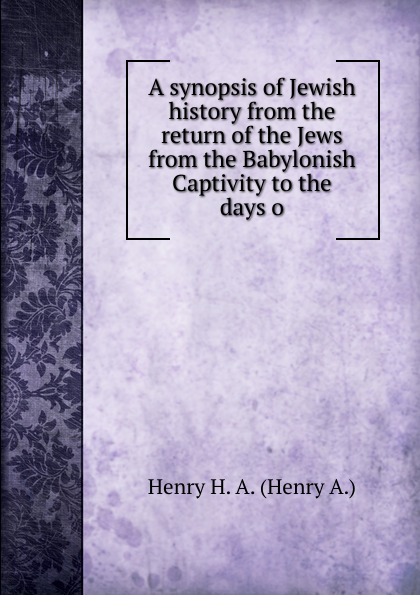 Henry H. A. (Henry A.) A synopsis of Jewish history from the return of the Jews from the Babylonish Captivity to the days o william howes a critical review of jewish history from the earliest times to the return from bablonish captivity