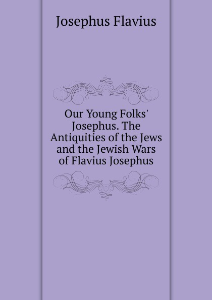 Flavius Josephus Our Young Folks. Josephus. The Antiquities of the Jews and the Jewish Wars of Flavius Josephus norman bentwich josephus