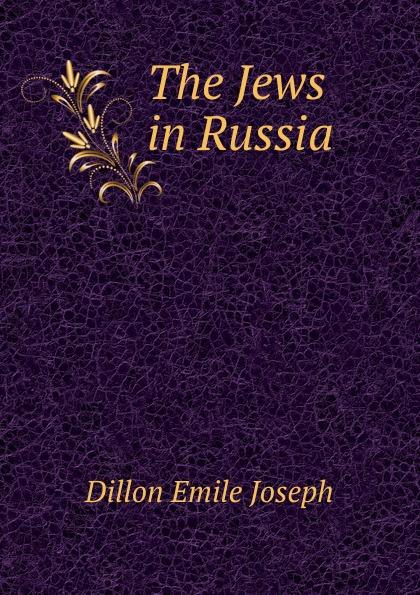 Dillon Emile Joseph The Jews in Russia dillon emile joseph england and germany