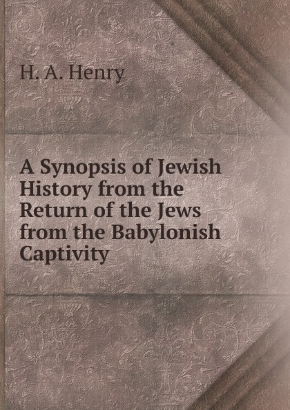 H. A. Henry A Synopsis of Jewish History from the Return of the Jews from the Babylonish Captivity william howes a critical review of jewish history from the earliest times to the return from bablonish captivity