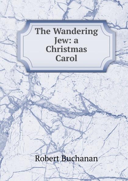 Robert Buchanan The Wandering Jew: a Christmas Carol dickens c a christmas carol книга для чтения