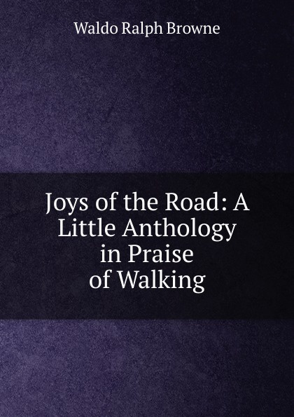 Waldo Ralph Browne Joys of the Road: A Little Anthology in Praise of Walking browne george waldo where duty called or in honor bound