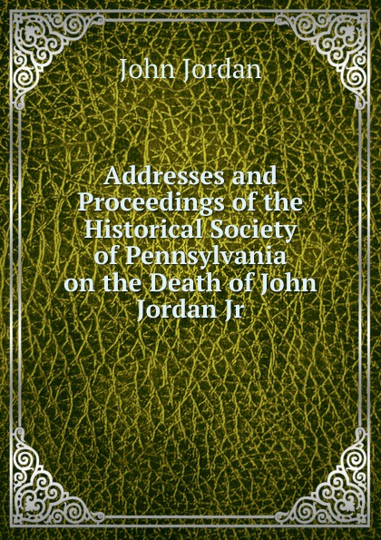John Jordan Addresses and Proceedings of the Historical Society of Pennsylvania on the Death of John Jordan Jr. john collis snaith william jordan junior