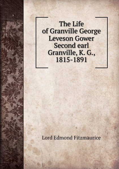 Lord Edmond Fitzmaurice The Life of Granville George Leveson Gower Second earl Granville, K. G., 1815-1891 george forrest the life of lord roberts k g v c