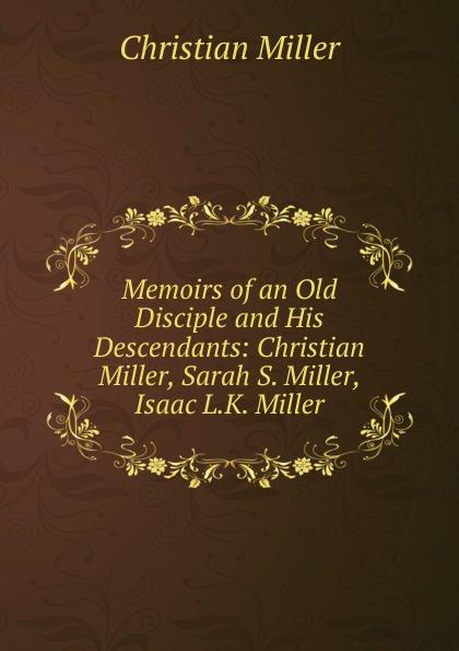Christian Miller Memoirs of an Old Disciple and His Descendants: Christian Miller, Sarah S. Miller, Isaac L.K. Miller nowitz miller trio nowitz miller trio wittgenstein s nephews