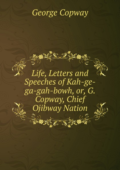 George Copway Life, Letters and Speeches of Kah-ge-ga-gah-bowh, or, G. Copway, Chief Ojibway Nation recollections of a forest life or the life and travels of kah ge ga gah bowh or george copway chief of the ojibway nation