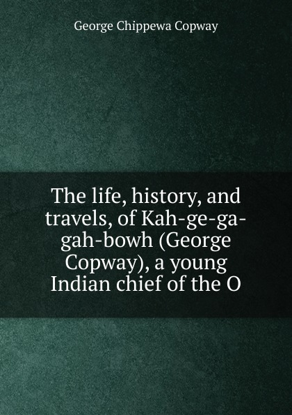 George Chippewa Copway The life, history, and travels, of Kah-ge-ga-gah-bowh (George Copway), a young Indian chief of the O recollections of a forest life or the life and travels of kah ge ga gah bowh or george copway chief of the ojibway nation