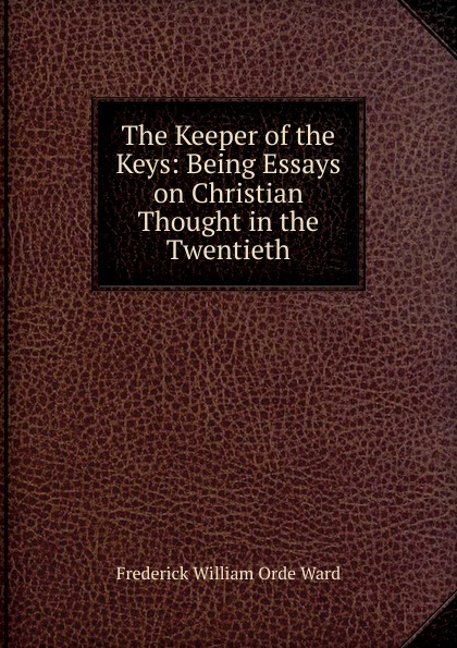 Frederick William Orde Ward The Keeper of the Keys: Being Essays on Christian Thought in the Twentieth keeper of the keys