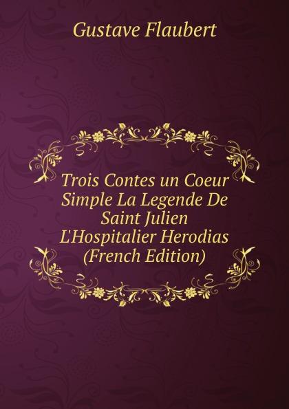Flaubert Gustave Trois Contes un Coeur Simple La Legende De Saint Julien L.Hospitalier Herodias (French Edition) цены онлайн