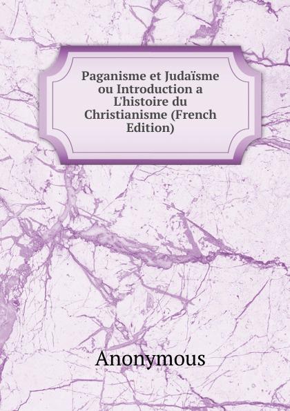 M. l'abbé Trochon Paganisme et Judaisme ou Introduction a L.histoire du Christianisme (French Edition)