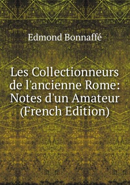 Edmond Bonnaffé Les Collectionneurs de l.ancienne Rome: Notes d.un Amateur (French Edition) edmond bonnaffé les collectionneurs de l ancienne france french edition