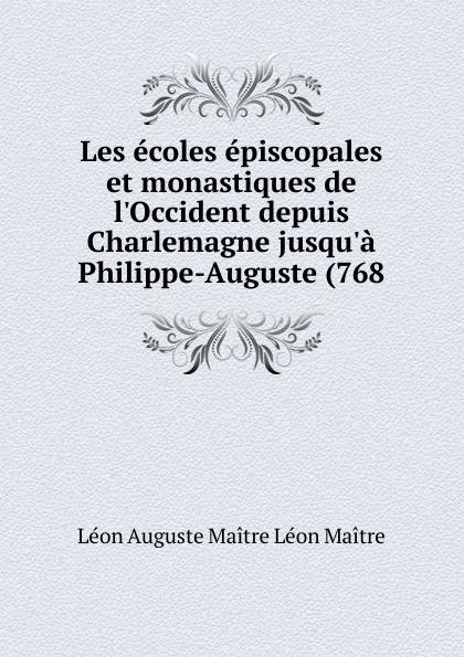 Léon Auguste Maître Léon Maître Les ecoles episcopales et monastiques de l.Occident depuis Charlemagne jusqu.a Philippe-Auguste (768 maître gims pau