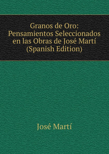 лучшая цена José Martí Granos de Oro: Pensamientos Seleccionados en las Obras de Jose Marti (Spanish Edition)