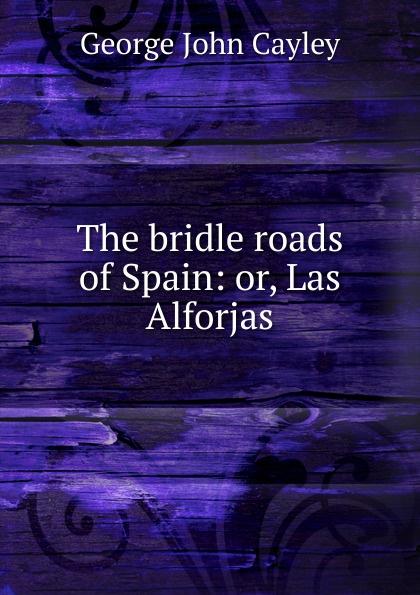 George John Cayley The bridle roads of Spain: or, Las Alforjas back roads spain