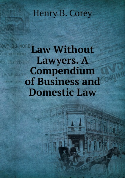 Henry B. Corey Law Without Lawyers. A Compendium of Business and Domestic Law clifford chane russian business law compendium 3