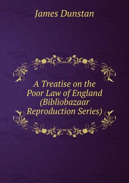 James Dunstan A Treatise on the Poor Law of England (Bibliobazaar Reproduction Series) все цены