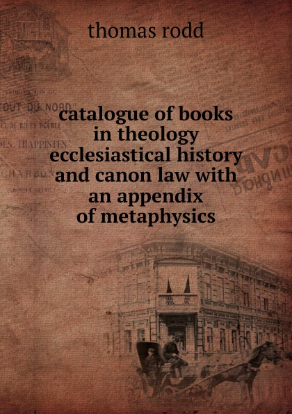 catalogue of books in theology ecclesiastical history and canon law with an appendix of metaphysics