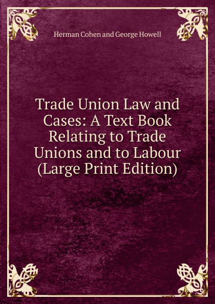 Herman Cohen and George Howell Trade Union Law and Cases: A Text Book Relating to Trade Unions and to Labour (Large Print Edition) labour law