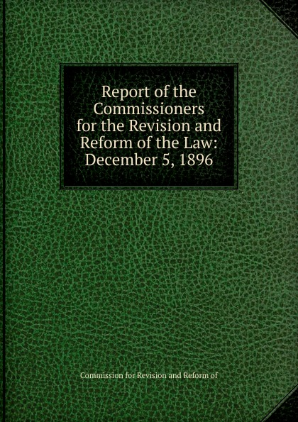 Commission for Revision and Reform of Report of the Commissioners for the Revision and Reform of the Law: December 5, 1896 employment law revision pack