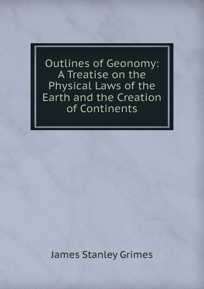 James Stanley Grimes Outlines of Geonomy: A Treatise on the Physical Laws of the Earth and the Creation of Continents цены