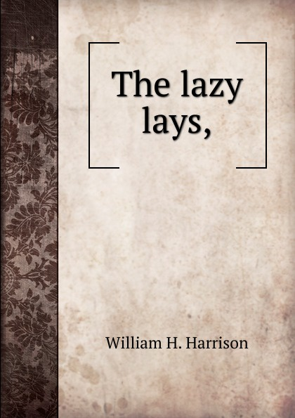 William H. Harrison The lazy lays,