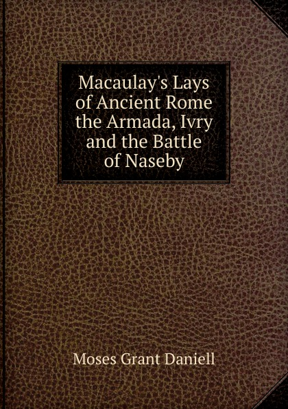 Moses Grant Daniell Macaulay.s Lays of Ancient Rome the Armada, Ivry and the Battle of Naseby lays of ancient rome