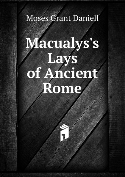 Moses Grant Daniell Macualys.s Lays of Ancient Rome lays of ancient rome