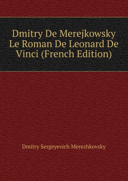 Дмитрий Сергеевич Мережковский Dmitry De Merejkowsky Le Roman De Leonard De Vinci (French Edition)