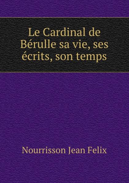 Фото - Nourrisson Jean Félix Le Cardinal de Berulle sa vie, ses ecrits, son temps jean paul gaultier le male