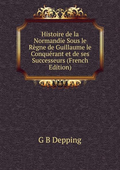 G B Depping Histoire de la Normandie Sous le Regne de Guillaume le Conquerant et de ses Successeurs (French Edition) guillaume le clerc de normandie ernst martin fergus