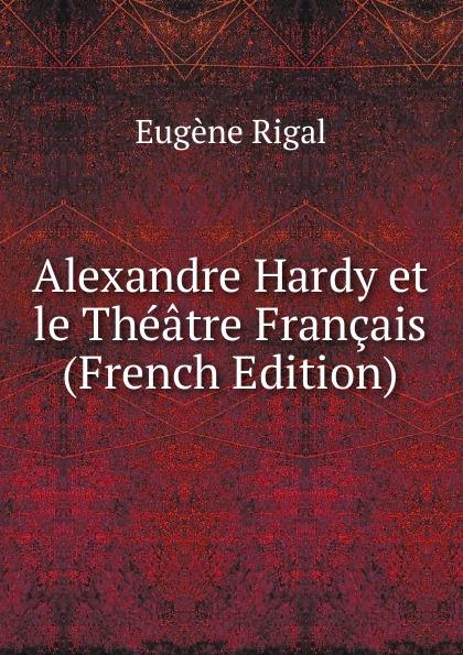 Eugène Rigal Alexandre Hardy et le Theatre Francais (French Edition) alexandre hardy le theatre d alexandre hardy