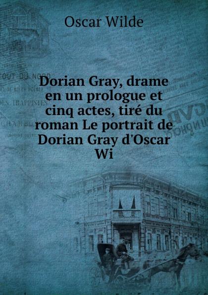 Оскар Уайльд Dorian Gray, drame en un prologue et cinq actes, tire du roman Le portrait de Dorian Gray d.Oscar Wi оскар уайльд le portrait de dorian gray