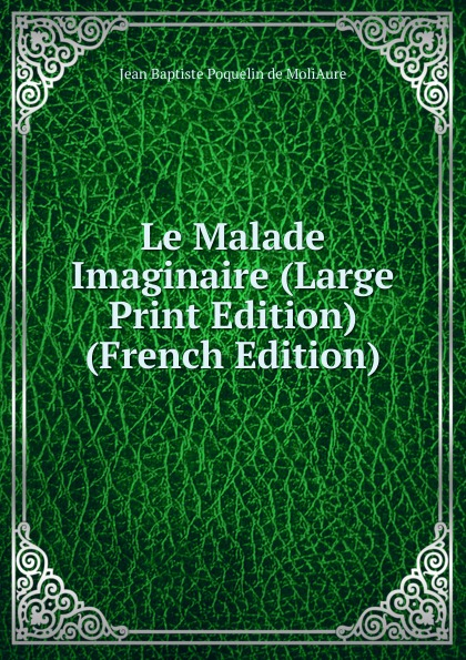 Фото - Jean Baptiste Poquelin de MoliAure Le Malade Imaginaire (Large Print Edition) (French Edition) jean paul gaultier le male