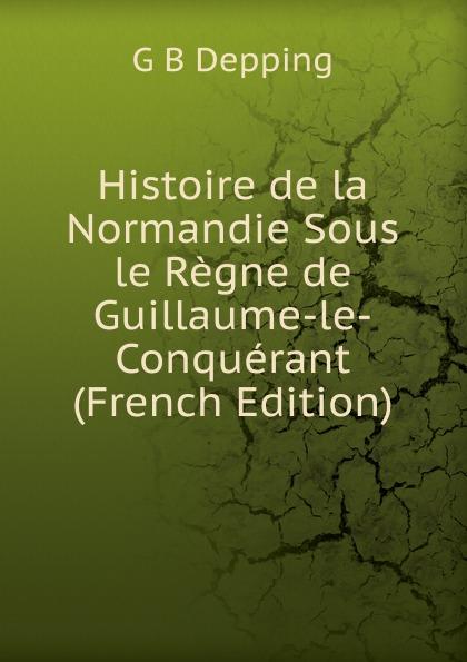 G B Depping Histoire de la Normandie Sous le Regne de Guillaume-le-Conquerant (French Edition) guillaume le clerc de normandie ernst martin fergus