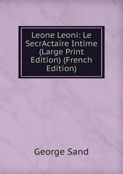 George Sand Leone Leoni: Le SecrActaire Intime (Large Print Edition) (French Edition) george sand teverino leone leoni classic reprint